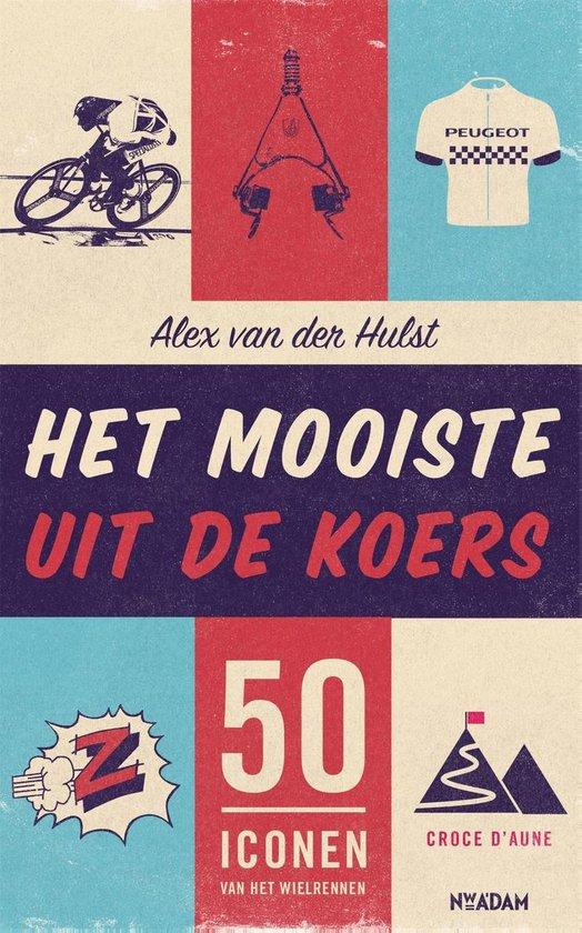 Het mooiste uit de koers | Alex van der Hulst 9789046826669 Alex van der Hulst Nieuw Amsterdam   Fietsreisverhalen Reisinformatie algemeen