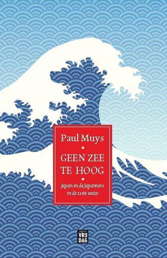 Geen zee te hoog - Japan en Japanners in de 21ste eeuw | Paul Muys 9789460018640 Paul Muys Vrijdag   Landeninformatie Japan