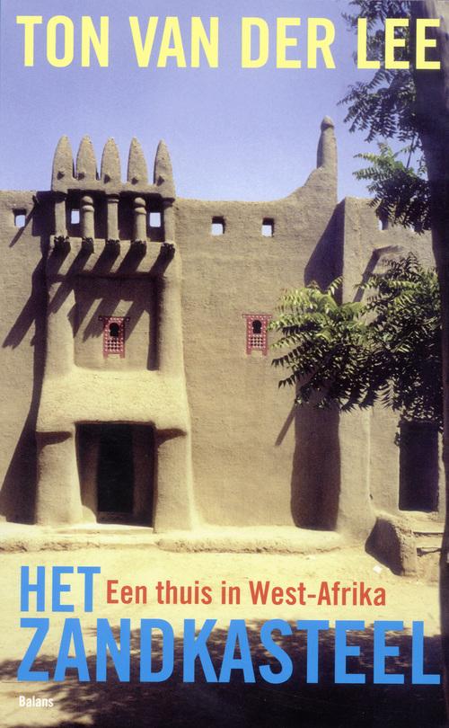 Het zandkasteel   Ton van der Lee 9789460032080 Ton van der Lee Balans   Reisverhalen West-Afrikaanse kustlanden (van Senegal tot en met Nigeria)