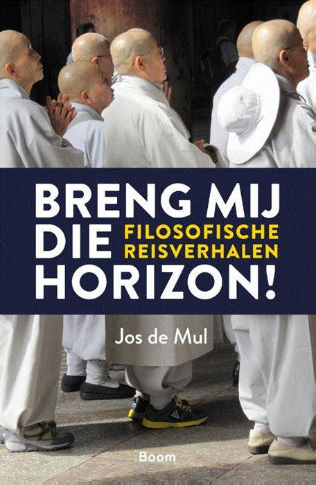 Breng mij die horizon | filosofische reisverhalen | Jos de Mul 9789024426454 Jos de Mul Boom   Reisverhalen Wereld als geheel