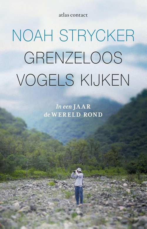 Grenzeloos vogels kijken   Noah Strycker 9789045032856 Noah Strycker Atlas-Contact   Natuurgidsen, Vogelboeken Wereld als geheel
