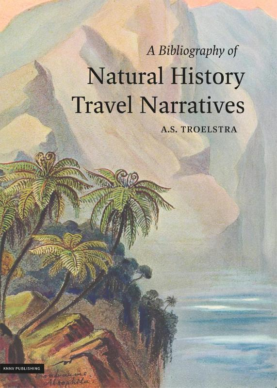 A Bibliography of Natural History Travel Narratives 9789050115964 A.S. Troelstra KNNV   Historische reisgidsen, Natuurgidsen Wereld als geheel