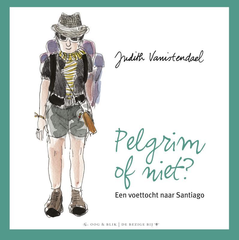 Pelgrim of niet? 9789054924470 Judith Vanistendael Bezige Bij   Santiago de Compostela, Wandelreisverhalen Europa