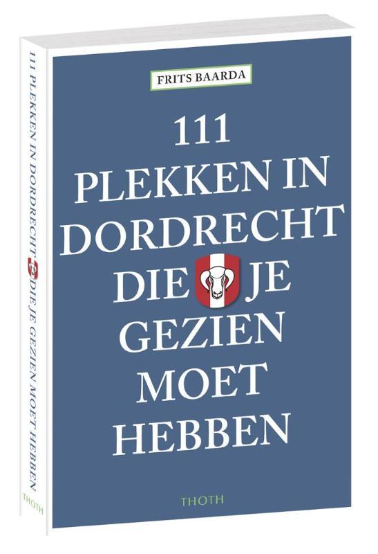 111 Plekken in Dordrecht die je gezien moet hebben 9789068686784  Thoth   Reisgidsen Den Haag, Rotterdam en Zuid-Holland