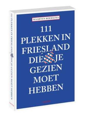 111 Plekken in Friesland die je gezien moet hebben 9789068687477  Thoth   Reisgidsen Friesland