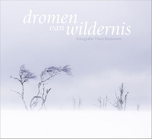 Dromen van Wildernis 9789081947350 Theo Bosboom Door de Bomen   Fotoboeken, Natuurgidsen Benelux