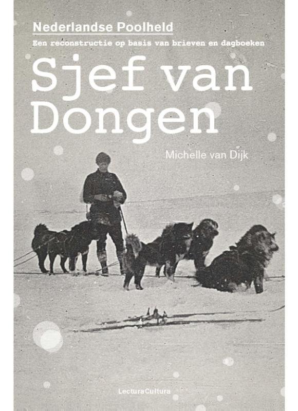 Sjef van Dongen - de Nederlandse Poolheld 9789082135428 Michelle van Dijk Lectura Cultura   Reisverhalen Spitsbergen, Jan Mayen, Noordpool