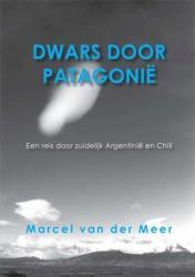 Dwars door Patagonie 9789085398196 Marcel van der Meer Free Musketeers   Reisverhalen Chili, Argentinië, Patagonië