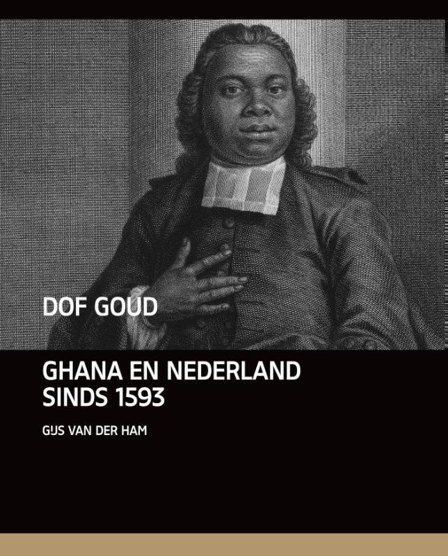 Dof Goud | Nederland en Ghana 1593-1872 9789460042577 Gijs van der Ham Vantilt   Landeninformatie West-Afrikaanse kustlanden (van Senegal tot en met Nigeria)