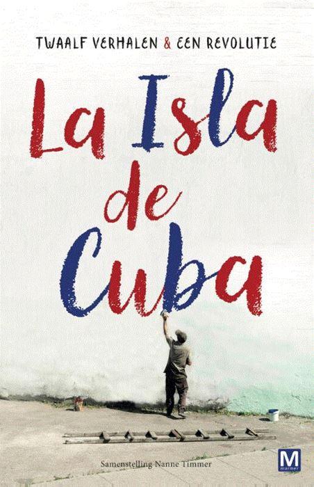 La Isla de Cuba | Twaalf verhalen en een revolutie 9789460683596 samengesteld door Nanne Timmer Marmer   Reisverhalen Cuba