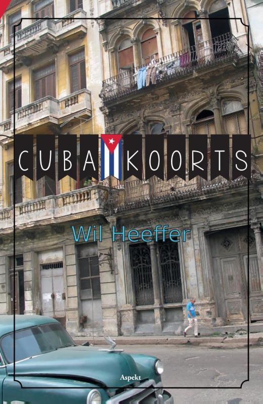 Cuba Koorts   Wil Heeffer 9789461539847 Wil Heeffer Aspekt   Reisverhalen Cuba