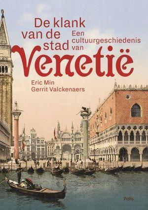 De Klank van de stad | een cultuurgeschiedenis van Venetië 9789463102056 Eric Min en Gerrit Valckenaers Polis   Historische reisgidsen, Reisgidsen Venetië