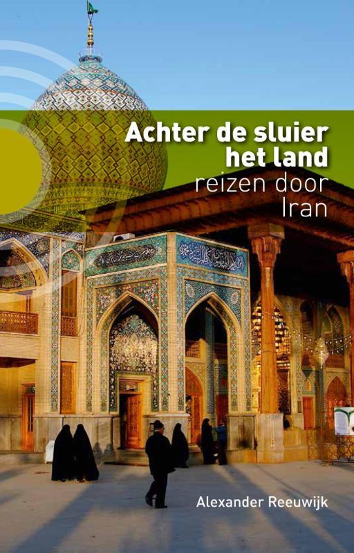 Achter de Sluier het Land | Alexander Reeuwijk 9789491065903 Alexander Reeuwijk Kleine Uil   Reisverhalen Iran, Afghanistan